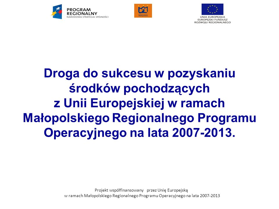 Droga do sukcesu w pozyskaniu środków pochodzących z Unii Europejskiej w ramach Małopolskiego Regionalnego Programu Operacyjnego na lata 2007-2013.