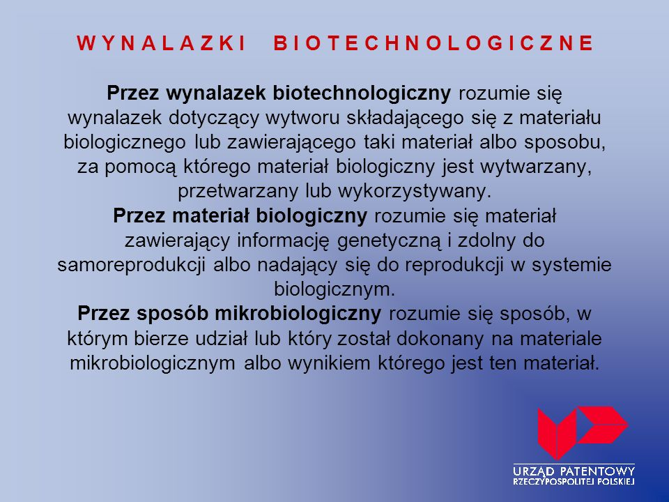W Y N A L A Z K I B I O T E C H N O L O G I C Z N E Przez wynalazek biotechnologiczny rozumie się wynalazek dotyczący wytworu składającego się z materiału biologicznego lub zawierającego taki materiał albo sposobu, za pomocą którego materiał biologiczny jest wytwarzany, przetwarzany lub wykorzystywany.