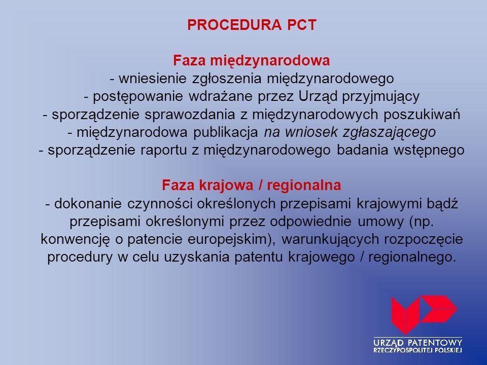 PROCEDURA PCT Faza międzynarodowa - wniesienie zgłoszenia międzynarodowego - postępowanie wdrażane przez Urząd przyjmujący - sporządzenie sprawozdania z międzynarodowych poszukiwań - międzynarodowa publikacja na wniosek zgłaszającego - sporządzenie raportu z międzynarodowego badania wstępnego Faza krajowa / regionalna - dokonanie czynności określonych przepisami krajowymi bądź przepisami określonymi przez odpowiednie umowy (np.