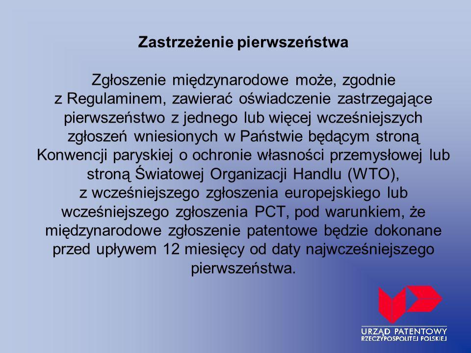 Zastrzeżenie pierwszeństwa Zgłoszenie międzynarodowe może, zgodnie z Regulaminem, zawierać oświadczenie zastrzegające pierwszeństwo z jednego lub więcej wcześniejszych zgłoszeń wniesionych w Państwie będącym stroną Konwencji paryskiej o ochronie własności przemysłowej lub stroną Światowej Organizacji Handlu (WTO), z wcześniejszego zgłoszenia europejskiego lub wcześniejszego zgłoszenia PCT, pod warunkiem, że międzynarodowe zgłoszenie patentowe będzie dokonane przed upływem 12 miesięcy od daty najwcześniejszego pierwszeństwa.