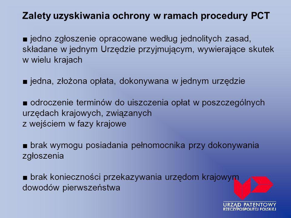 Zalety uzyskiwania ochrony w ramach procedury PCT ■ jedno zgłoszenie opracowane według jednolitych zasad, składane w jednym Urzędzie przyjmującym, wywierające skutek w wielu krajach ■ jedna, złożona opłata, dokonywana w jednym urzędzie ■ odroczenie terminów do uiszczenia opłat w poszczególnych urzędach krajowych, związanych z wejściem w fazy krajowe ■ brak wymogu posiadania pełnomocnika przy dokonywania zgłoszenia ■ brak konieczności przekazywania urzędom krajowym dowodów pierwszeństwa