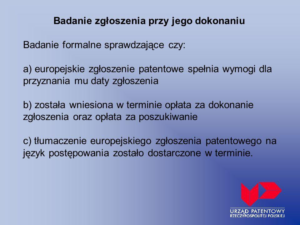 Badanie zgłoszenia przy jego dokonaniu Badanie formalne sprawdzające czy: a) europejskie zgłoszenie patentowe spełnia wymogi dla przyznania mu daty zgłoszenia b) została wniesiona w terminie opłata za dokonanie zgłoszenia oraz opłata za poszukiwanie c) tłumaczenie europejskiego zgłoszenia patentowego na język postępowania zostało dostarczone w terminie.