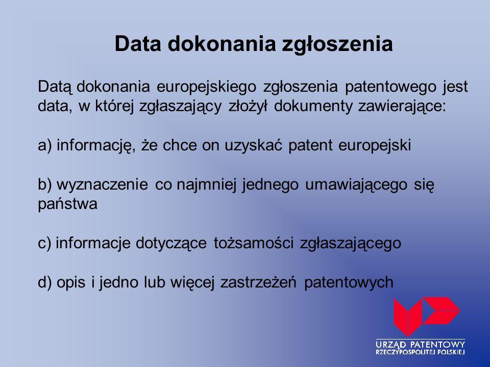 Data dokonania zgłoszenia Datą dokonania europejskiego zgłoszenia patentowego jest data, w której zgłaszający złożył dokumenty zawierające: a) informację, że chce on uzyskać patent europejski b) wyznaczenie co najmniej jednego umawiającego się państwa c) informacje dotyczące tożsamości zgłaszającego d) opis i jedno lub więcej zastrzeżeń patentowych