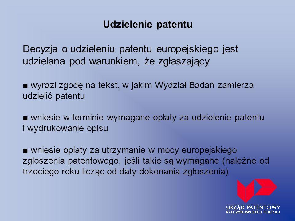 Udzielenie patentu Decyzja o udzieleniu patentu europejskiego jest udzielana pod warunkiem, że zgłaszający ■ wyrazi zgodę na tekst, w jakim Wydział Badań zamierza udzielić patentu ■ wniesie w terminie wymagane opłaty za udzielenie patentu i wydrukowanie opisu ■ wniesie opłaty za utrzymanie w mocy europejskiego zgłoszenia patentowego, jeśli takie są wymagane (należne od trzeciego roku licząc od daty dokonania zgłoszenia)