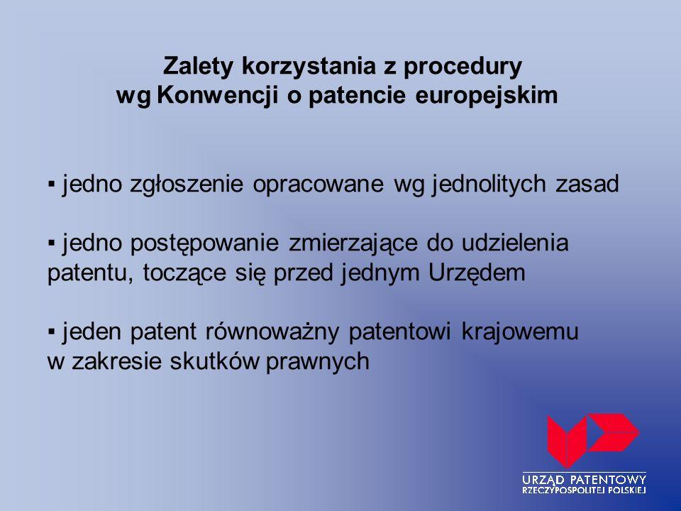 Zalety korzystania z procedury wg Konwencji o patencie europejskim ▪ jedno zgłoszenie opracowane wg jednolitych zasad ▪ jedno postępowanie zmierzające do udzielenia patentu, toczące się przed jednym Urzędem ▪ jeden patent równoważny patentowi krajowemu w zakresie skutków prawnych