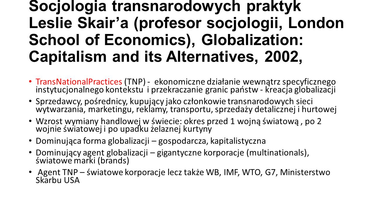 Socjologia transnarodowych praktyk Leslie Skair'a (profesor socjologii, London School of Economics), Globalization: Capitalism and its Alternatives, 2002,
