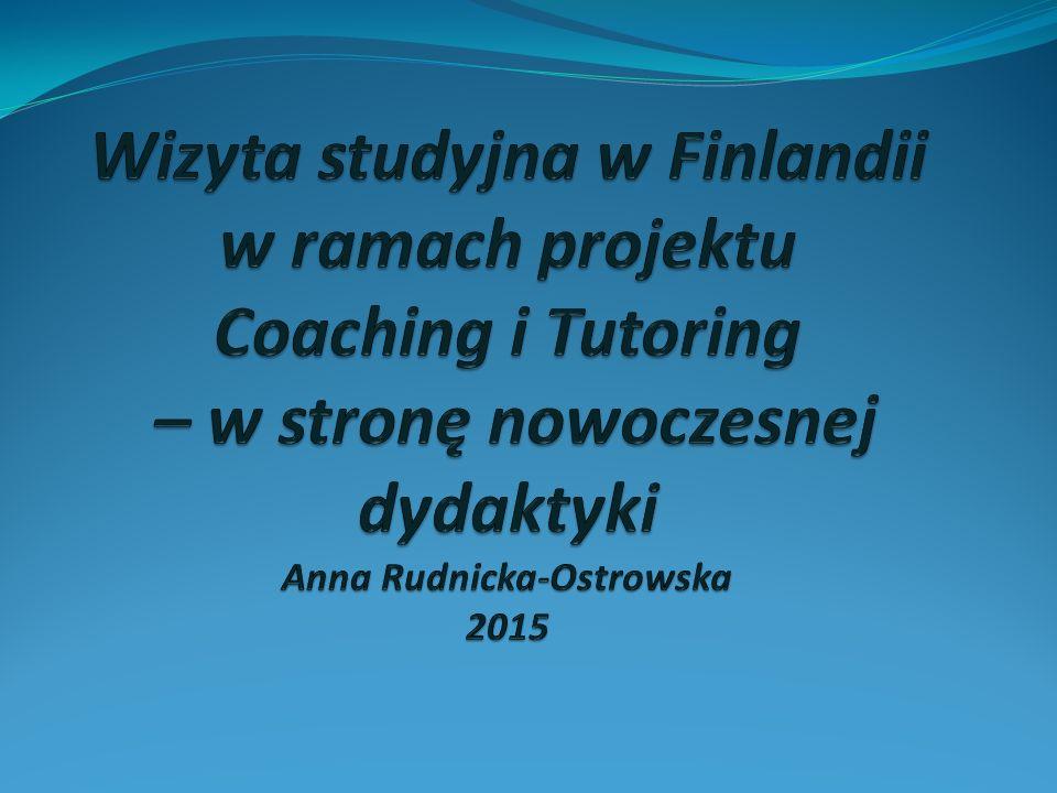 Wizyta studyjna w Finlandii w ramach projektu Coaching i Tutoring – w stronę nowoczesnej dydaktyki Anna Rudnicka-Ostrowska 2015