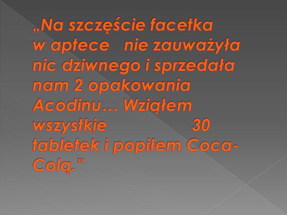 """""""Na szczęście facetka w aptece nie zauważyła nic dziwnego i sprzedała nam 2 opakowania Acodinu… Wziąłem wszystkie 30 tabletek i popiłem Coca-Colą."""