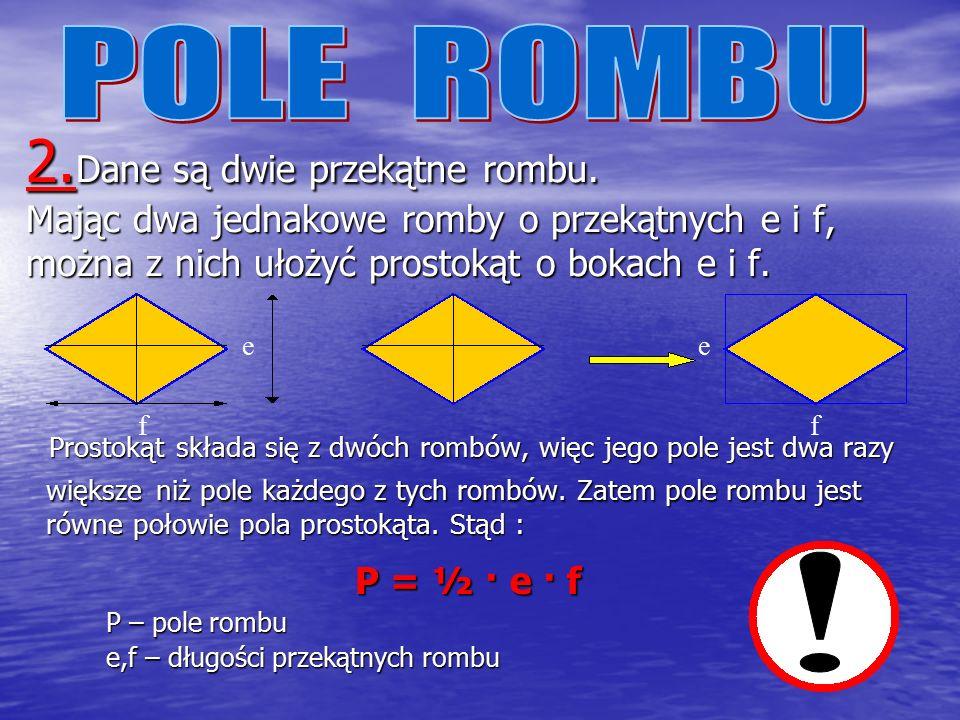 POLE ROMBU 2.Dane są dwie przekątne rombu. Mając dwa jednakowe romby o przekątnych e i f, można z nich ułożyć prostokąt o bokach e i f.