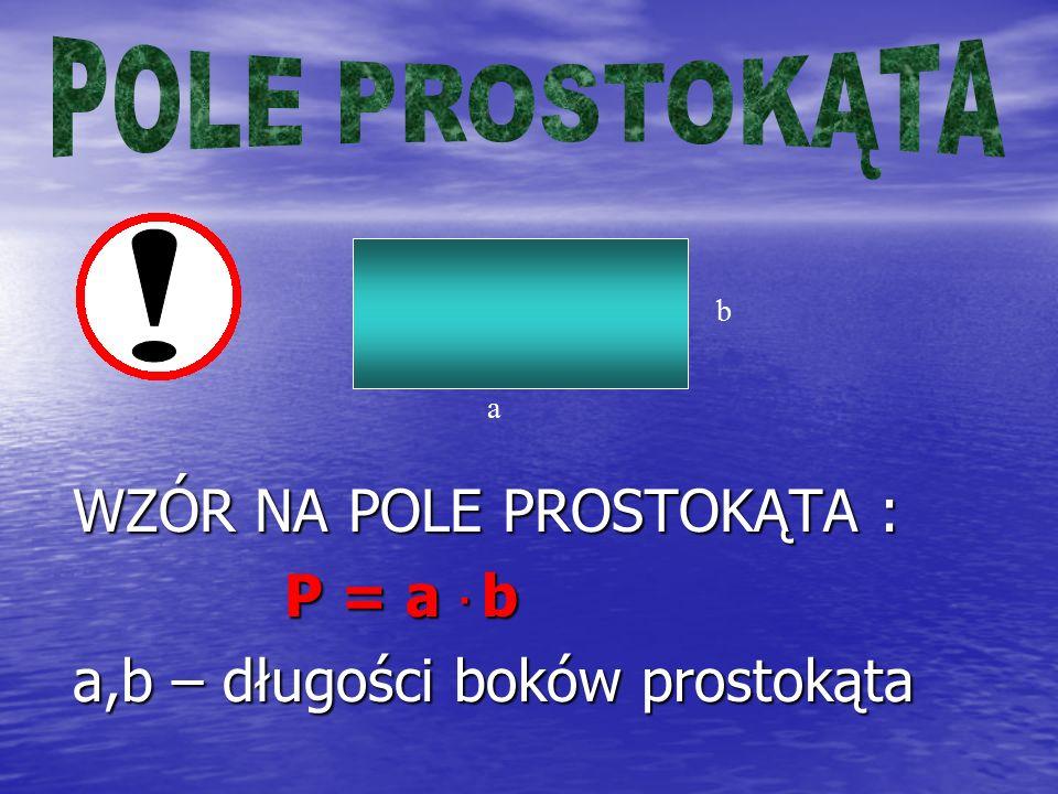 ! WZÓR NA POLE PROSTOKĄTA : P = a · b a,b – długości boków prostokąta