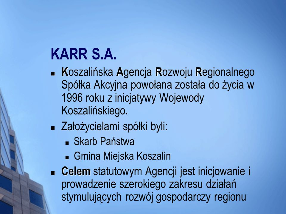 KARR S.A. Koszalińska Agencja Rozwoju Regionalnego Spółka Akcyjna powołana została do życia w 1996 roku z inicjatywy Wojewody Koszalińskiego.