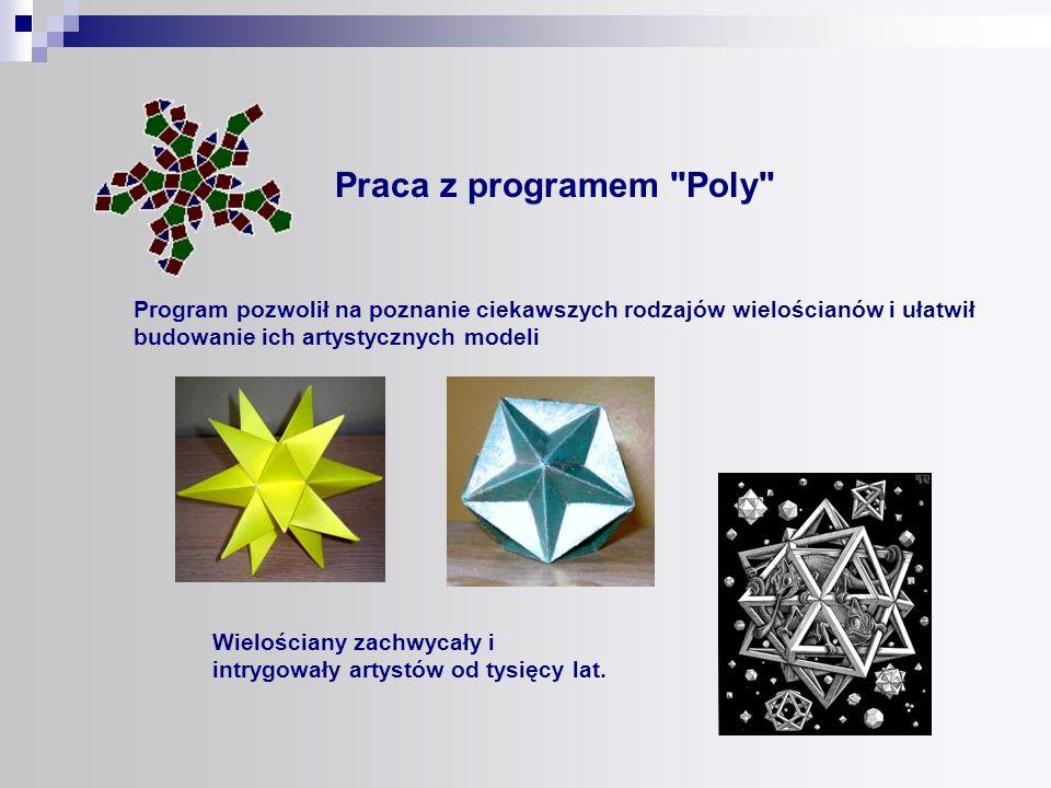 Praca z programem Poly Program pozwolił na poznanie ciekawszych rodzajów wielościanów i ułatwił. budowanie ich artystycznych modeli.