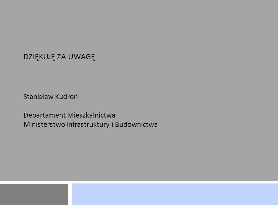 dziękuję za uwagę Stanisław Kudroń Departament Mieszkalnictwa Ministerstwo Infrastruktury i Budownictwa
