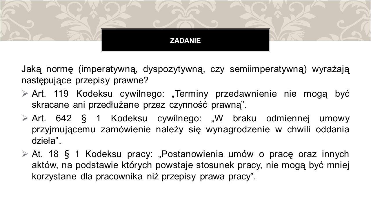ZADANIE Jaką normę (imperatywną, dyspozytywną, czy semiimperatywną) wyrażają następujące przepisy prawne