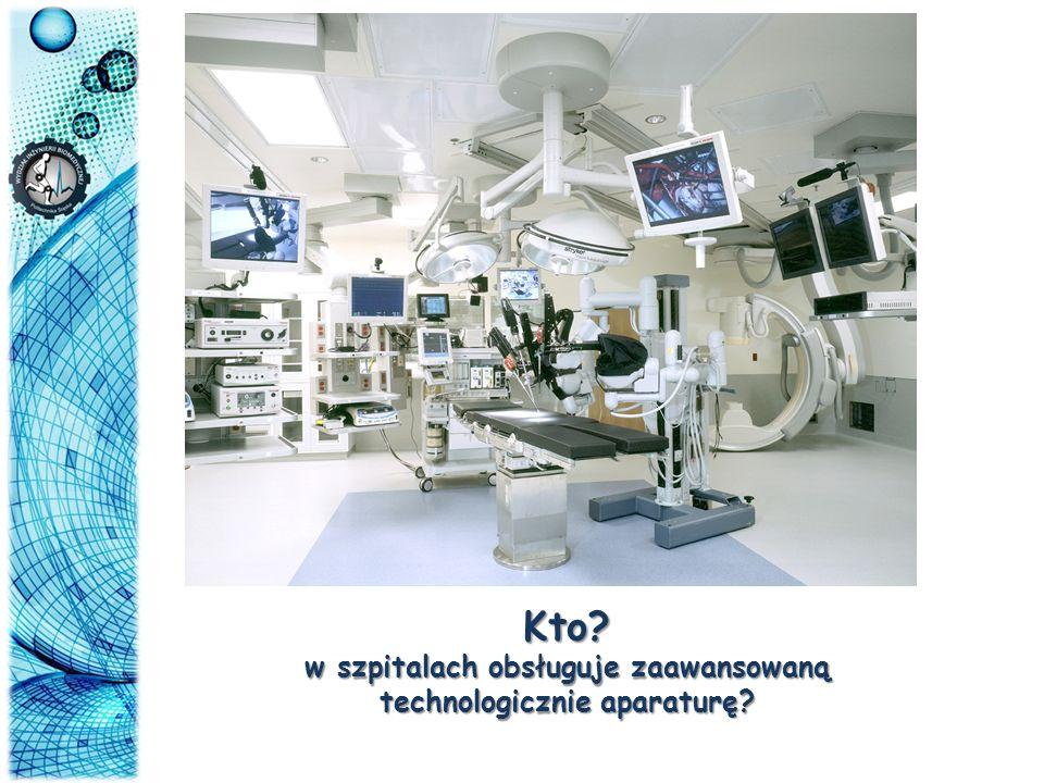 w szpitalach obsługuje zaawansowaną technologicznie aparaturę