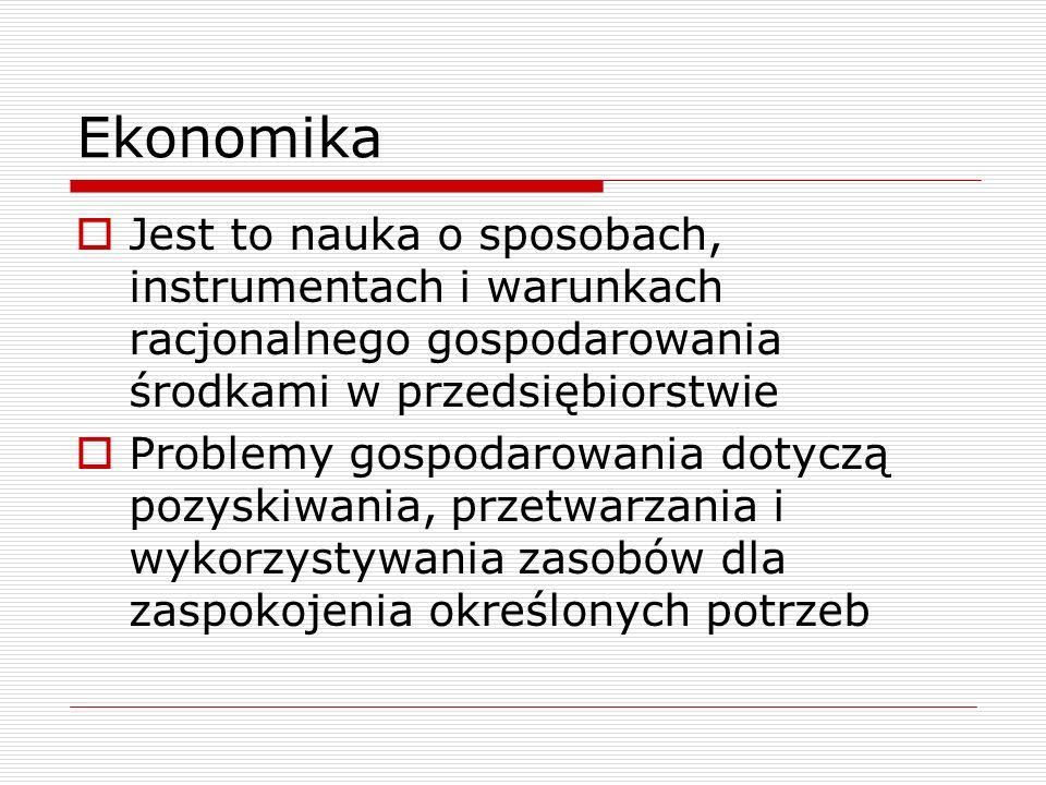 Ekonomika Jest to nauka o sposobach, instrumentach i warunkach racjonalnego gospodarowania środkami w przedsiębiorstwie.