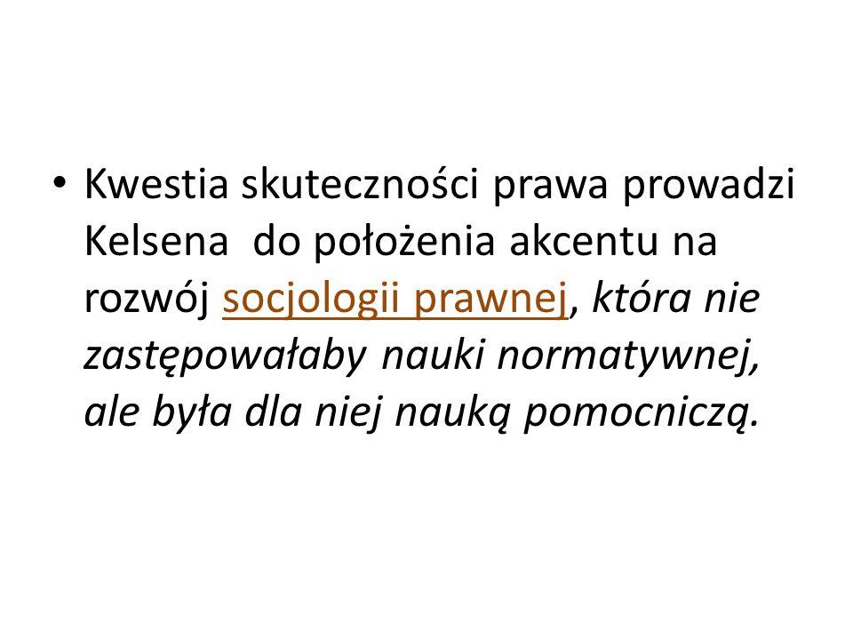 Kwestia skuteczności prawa prowadzi Kelsena do położenia akcentu na rozwój socjologii prawnej, która nie zastępowałaby nauki normatywnej, ale była dla niej nauką pomocniczą.