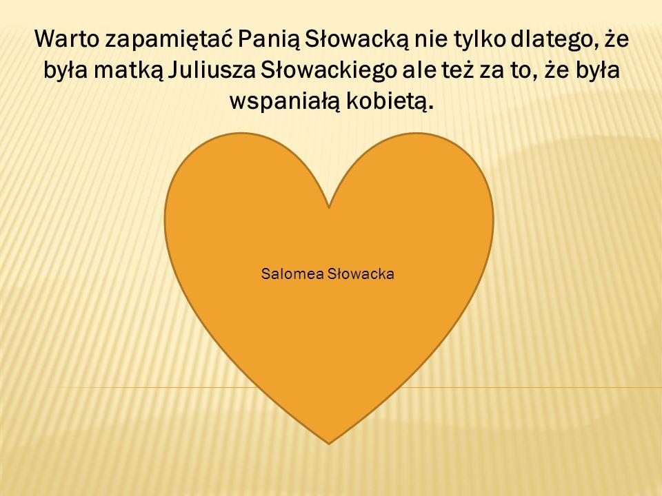 Warto zapamiętać Panią Słowacką nie tylko dlatego, że była matką Juliusza Słowackiego ale też za to, że była wspaniałą kobietą.