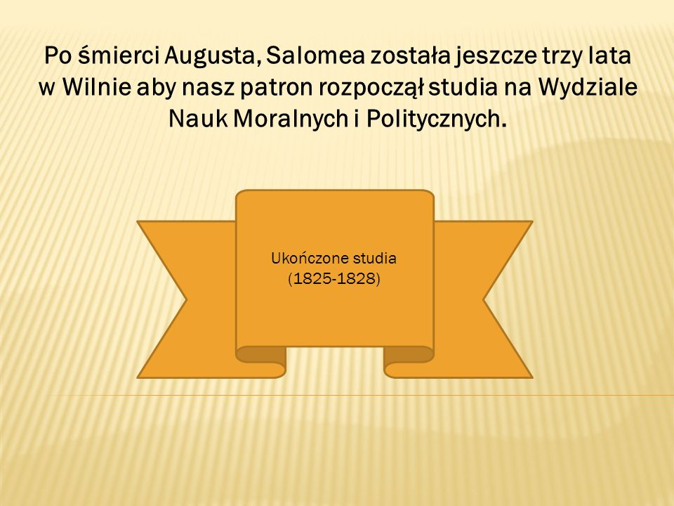 Po śmierci Augusta, Salomea została jeszcze trzy lata w Wilnie aby nasz patron rozpoczął studia na Wydziale Nauk Moralnych i Politycznych.