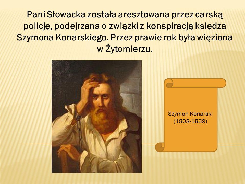 Pani Słowacka została aresztowana przez carską policję, podejrzana o związki z konspiracją księdza Szymona Konarskiego. Przez prawie rok była więziona w Żytomierzu.