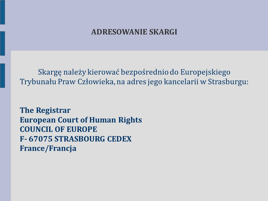 ADRESOWANIE SKARGI Skargę należy kierować bezpośrednio do Europejskiego Trybunału Praw Człowieka, na adres jego kancelarii w Strasburgu: