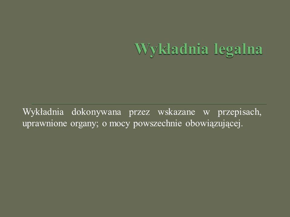 Wykładnia legalna Wykładnia dokonywana przez wskazane w przepisach, uprawnione organy; o mocy powszechnie obowiązującej.