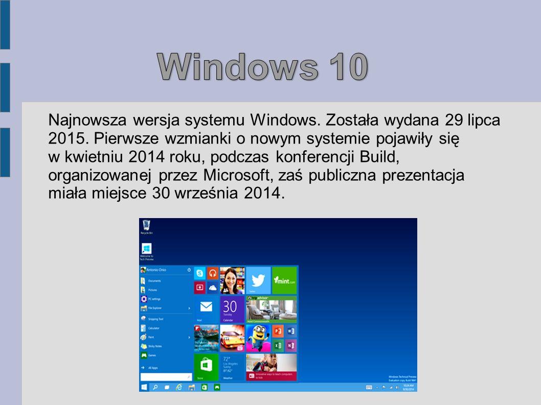 Windows 10 Najnowsza wersja systemu Windows. Została wydana 29 lipca 2015. Pierwsze wzmianki o nowym systemie pojawiły się.