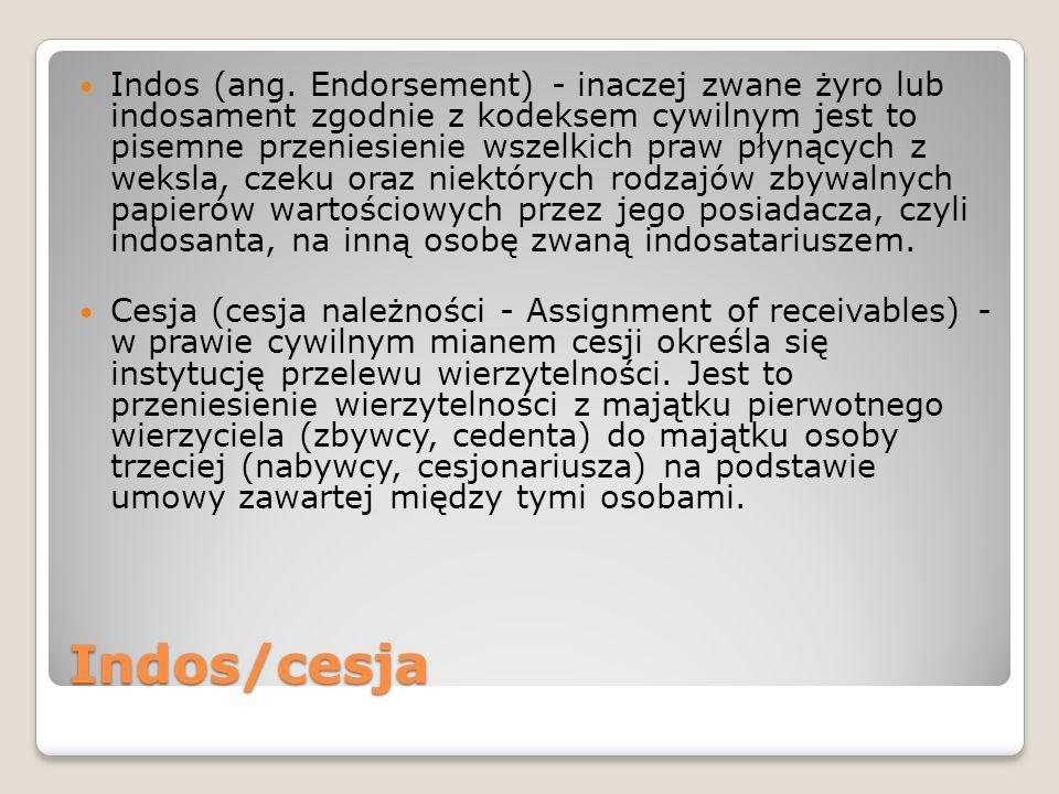 Indos (ang. Endorsement) - inaczej zwane żyro lub indosament zgodnie z kodeksem cywilnym jest to pisemne przeniesienie wszelkich praw płynących z weksla, czeku oraz niektórych rodzajów zbywalnych papierów wartościowych przez jego posiadacza, czyli indosanta, na inną osobę zwaną indosatariuszem.