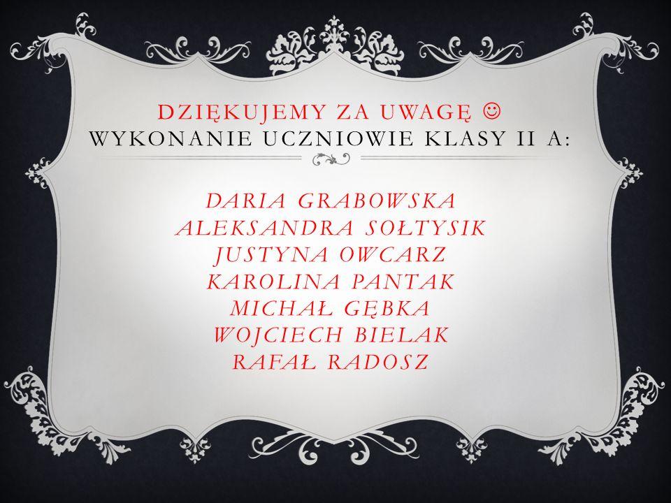 Dziękujemy za uwagę  Wykonanie uczniowie klasy II A: Daria Grabowska Aleksandra Sołtysik Justyna Owcarz Karolina Pantak Michał Gębka Wojciech Bielak Rafał Radosz