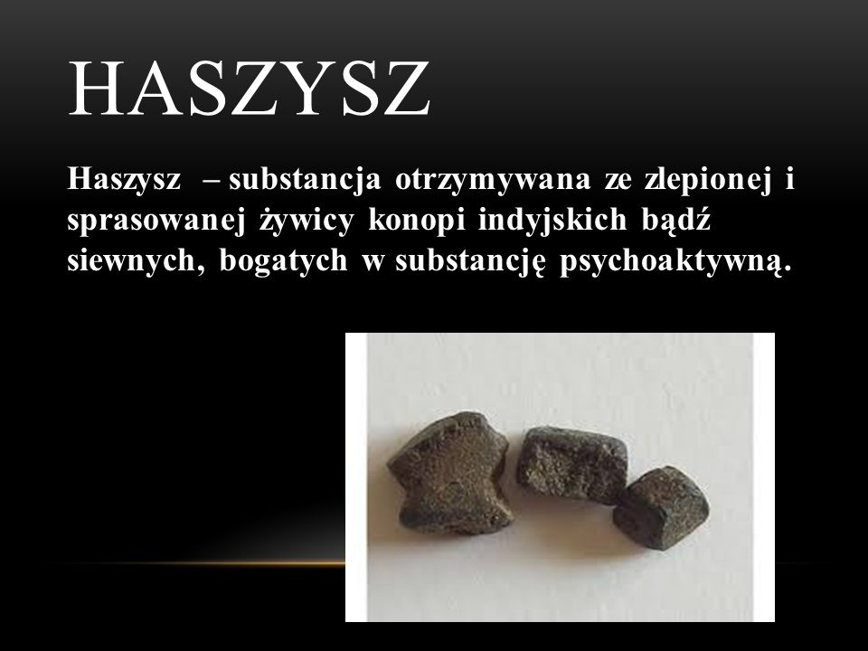 HASZYSZ Haszysz – substancja otrzymywana ze zlepionej i sprasowanej żywicy konopi indyjskich bądź siewnych, bogatych w substancję psychoaktywną.