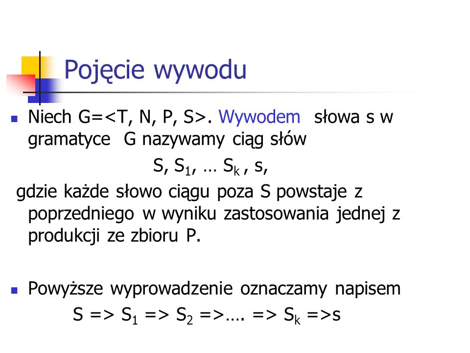 Pojęcie wywodu Niech G=<T, N, P, S>. Wywodem słowa s w gramatyce G nazywamy ciąg słów. S, S1, … Sk , s,