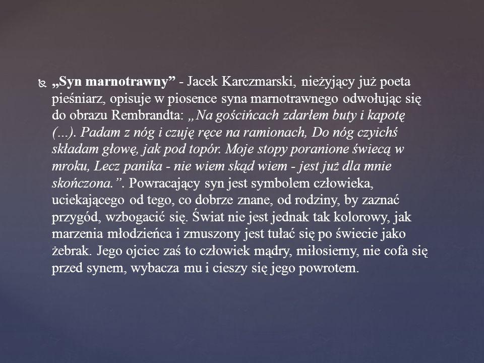 """""""Syn marnotrawny - Jacek Karczmarski, nieżyjący już poeta pieśniarz, opisuje w piosence syna marnotrawnego odwołując się do obrazu Rembrandta: """"Na gościńcach zdarłem buty i kapotę (…)."""