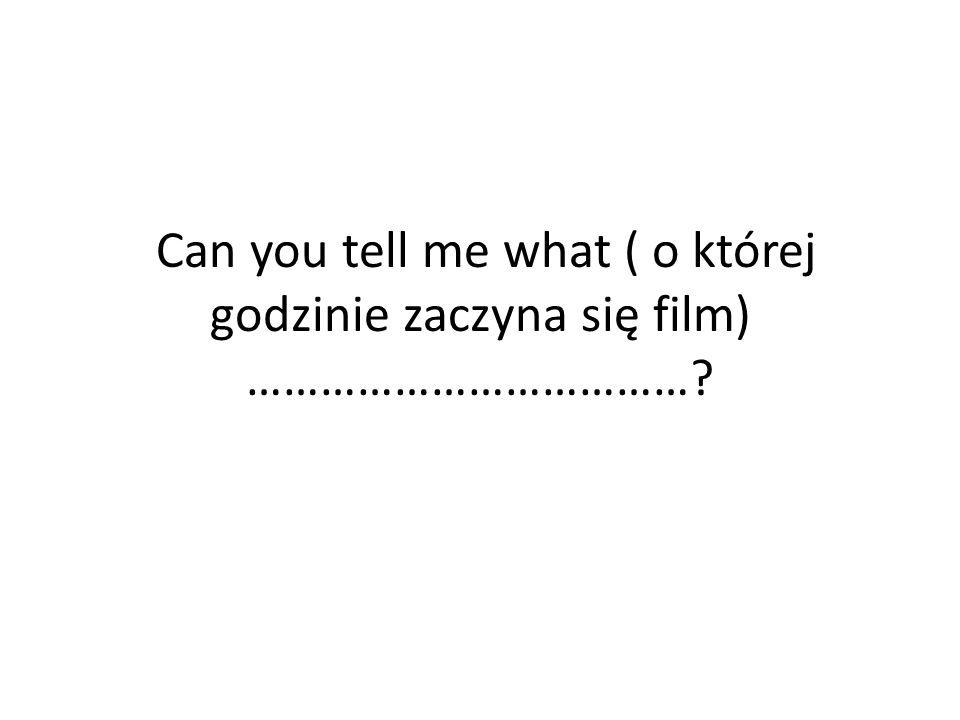 Can you tell me what ( o której godzinie zaczyna się film) ………………………………