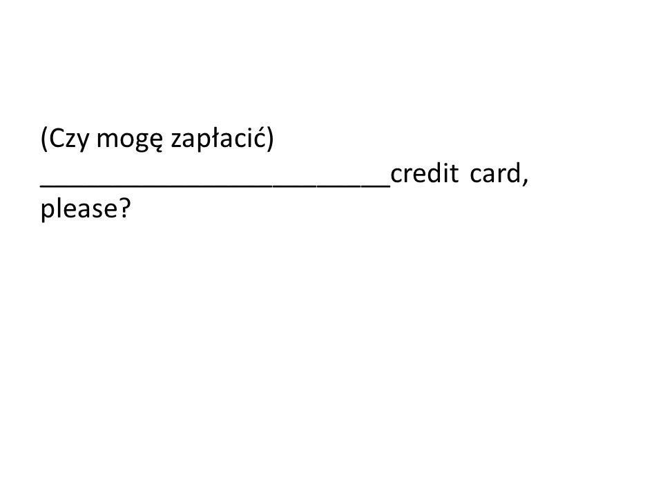 (Czy mogę zapłacić) ________________________credit card, please