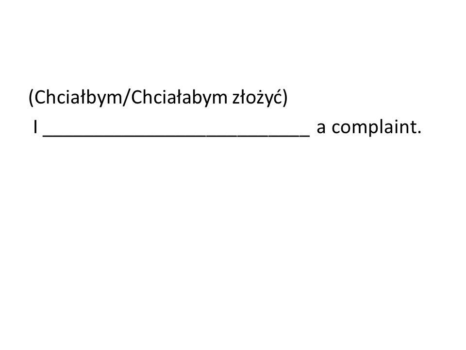 (Chciałbym/Chciałabym złożyć) I __________________________ a complaint.