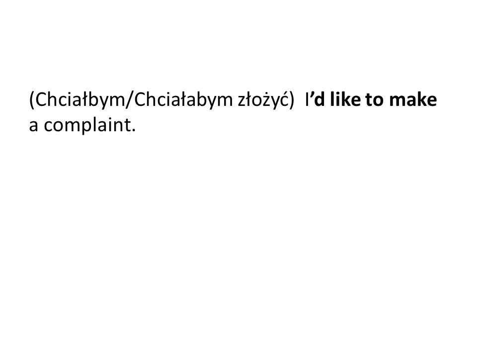 (Chciałbym/Chciałabym złożyć) I'd like to make a complaint.