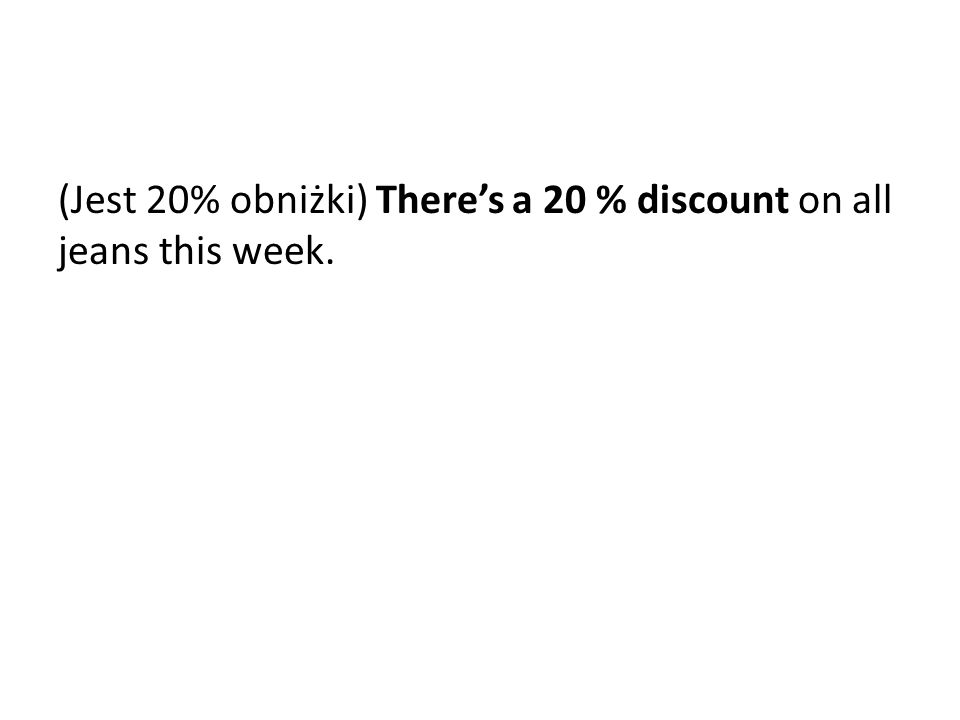 (Jest 20% obniżki) There's a 20 % discount on all jeans this week.