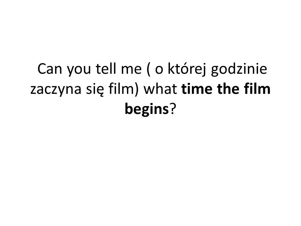 Can you tell me ( o której godzinie zaczyna się film) what time the film begins