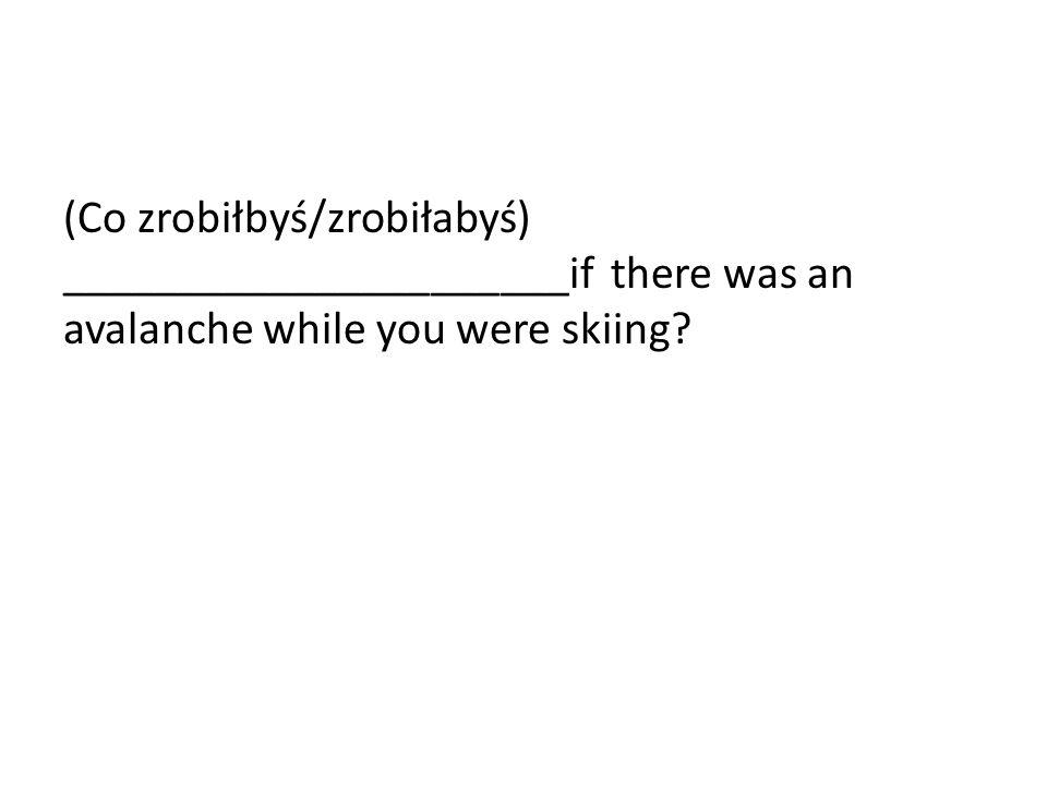 (Co zrobiłbyś/zrobiłabyś) ______________________if there was an avalanche while you were skiing
