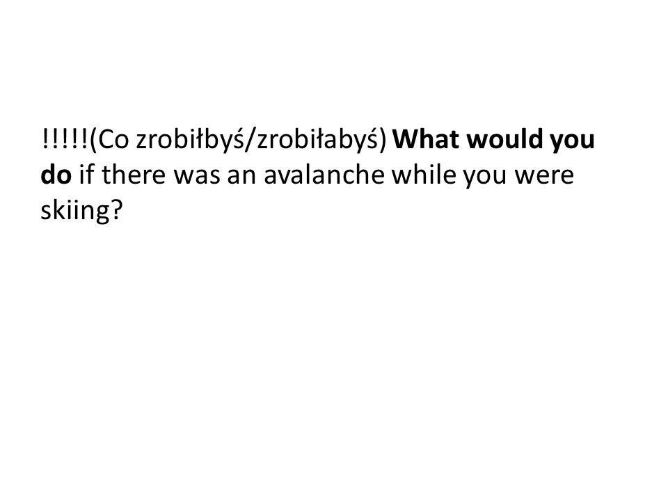 !!!!!(Co zrobiłbyś/zrobiłabyś) What would you do if there was an avalanche while you were skiing