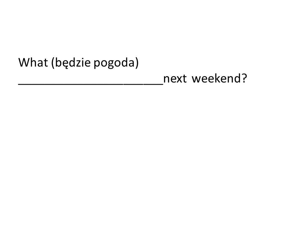 What (będzie pogoda) ______________________next weekend