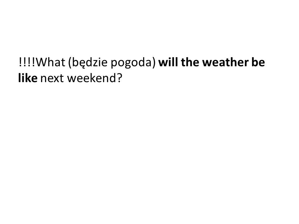 !!!!What (będzie pogoda) will the weather be like next weekend