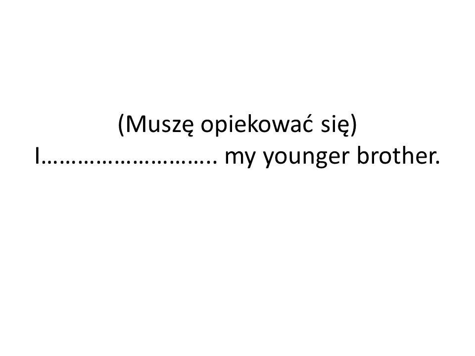 (Muszę opiekować się) I……………………….. my younger brother.