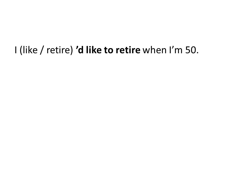 I (like / retire) 'd like to retire when I'm 50.