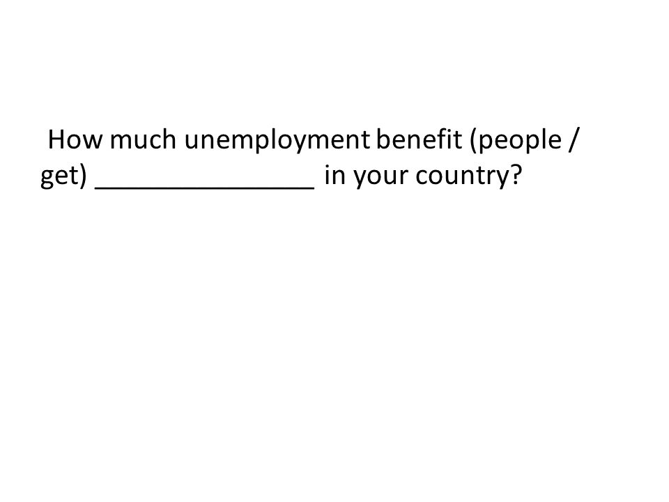How much unemployment benefit (people / get) _______________ in your country