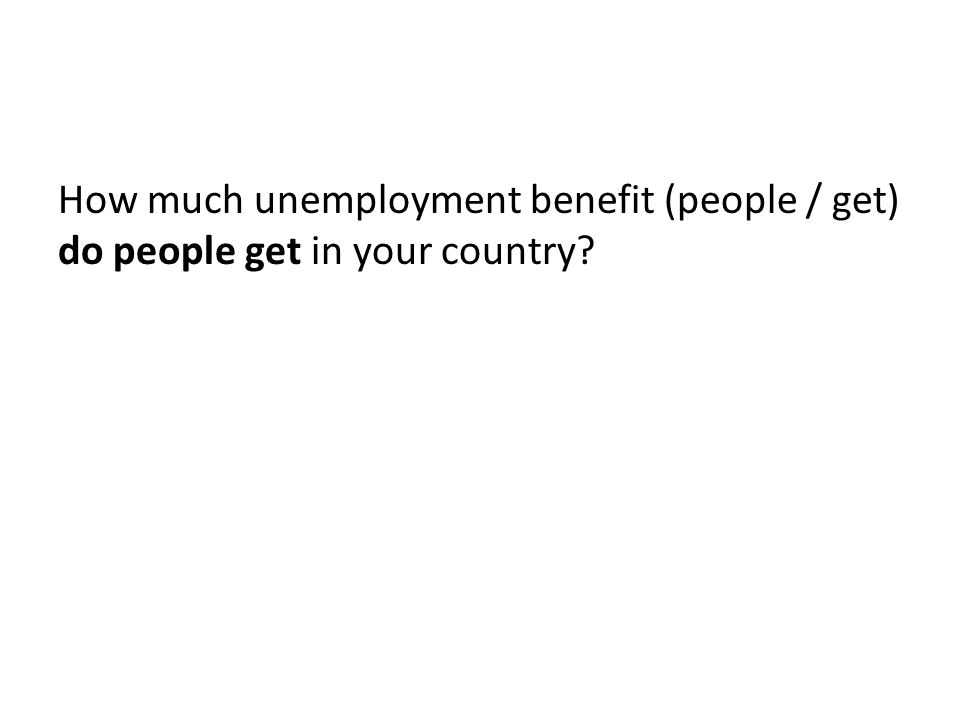 How much unemployment benefit (people / get) do people get in your country