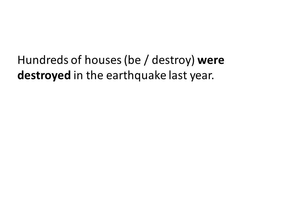 Hundreds of houses (be / destroy) were destroyed in the earthquake last year.