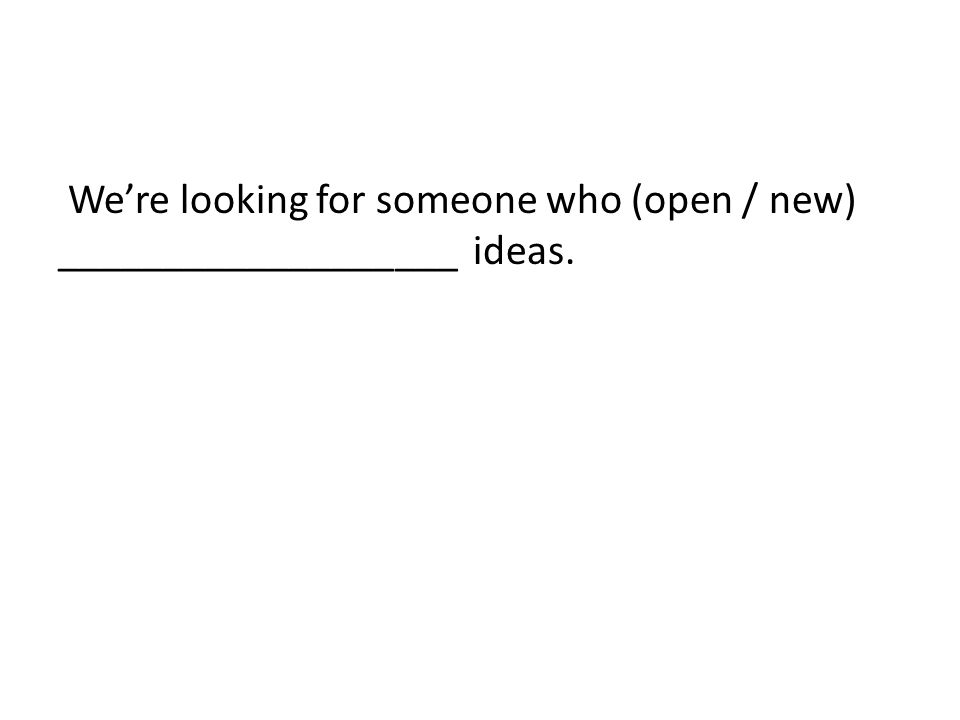 We're looking for someone who (open / new) ___________________ ideas.