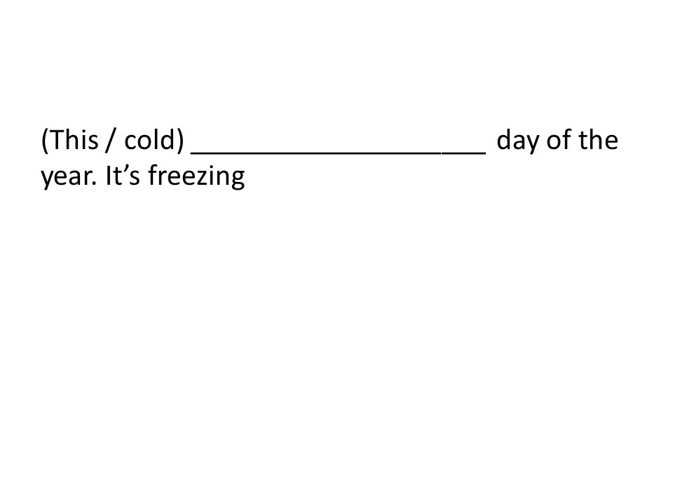 (This / cold) ____________________ day of the year. It's freezing