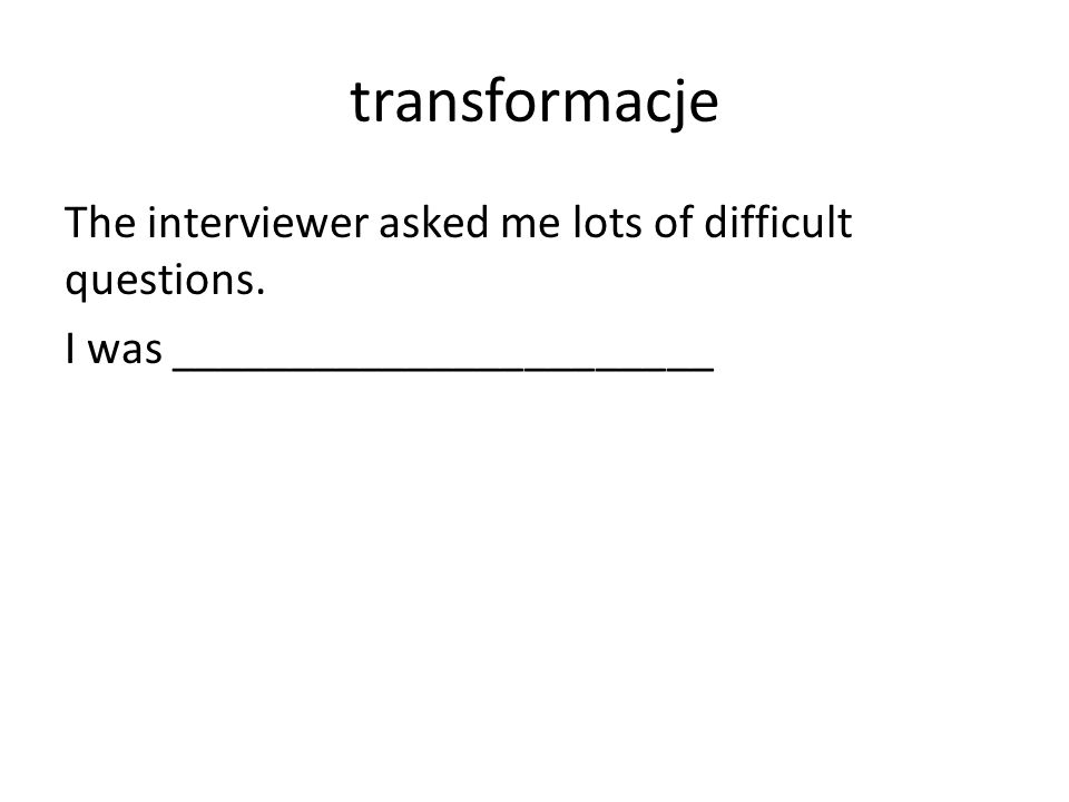 transformacje The interviewer asked me lots of difficult questions. I was _______________________